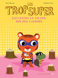 Cover Thumbnail for Les trop Super (Actes Sud, 2015 series) #9 - Kacasting Le Grand, roi des castors